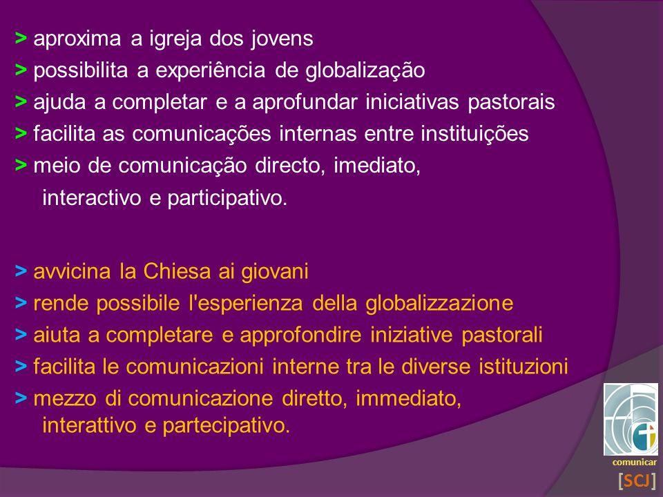> aproxima a igreja dos jovens > possibilita a experiência de globalização > ajuda a completar e a aprofundar iniciativas pastorais > facilita as comu