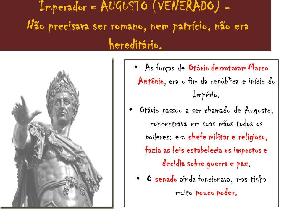 Imperador = AUGUSTO (VENERADO) – Não precisava ser romano, nem patrício, não era hereditário.