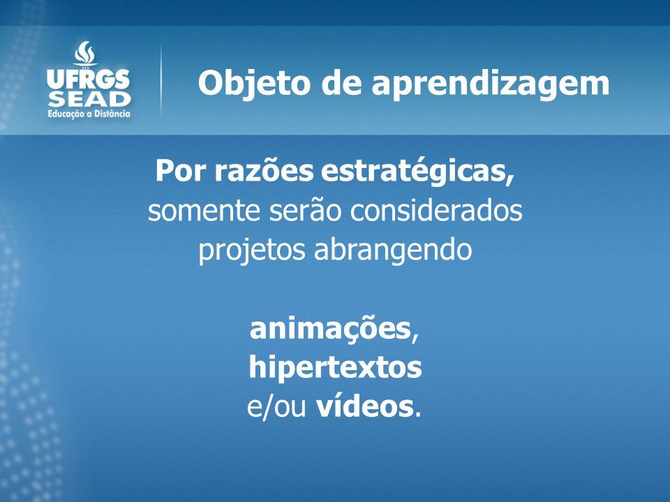 Objeto de aprendizagem Por razões estratégicas, somente serão considerados projetos abrangendo animações, hipertextos e/ou vídeos.