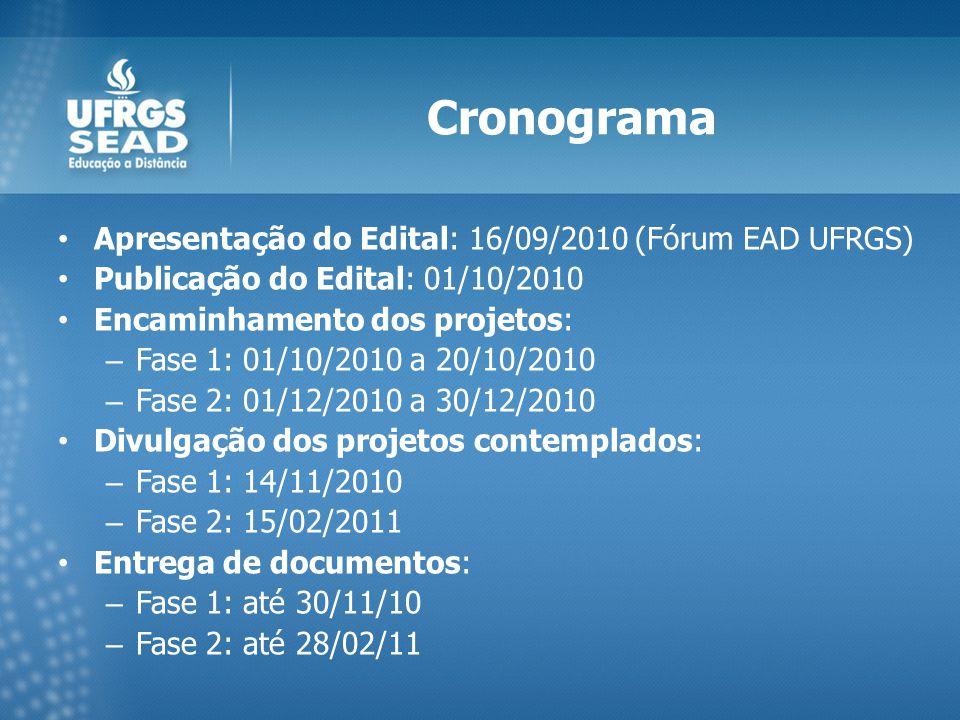 Cronograma Apresentação do Edital: 16/09/2010 (Fórum EAD UFRGS) Publicação do Edital: 01/10/2010 Encaminhamento dos projetos: – Fase 1: 01/10/2010 a 20/10/2010 – Fase 2: 01/12/2010 a 30/12/2010 Divulgação dos projetos contemplados: – Fase 1: 14/11/2010 – Fase 2: 15/02/2011 Entrega de documentos: – Fase 1: até 30/11/10 – Fase 2: até 28/02/11