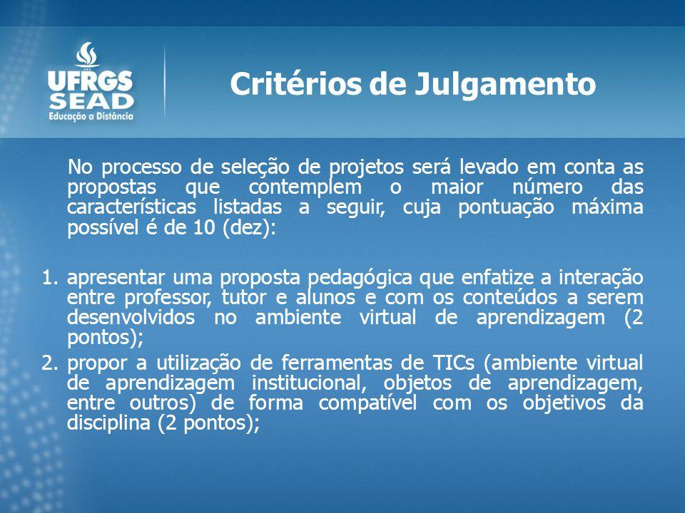 Critérios de Julgamento No processo de seleção de projetos será levado em conta as propostas que contemplem o maior número das características listadas a seguir, cuja pontuação máxima possível é de 10 (dez): 1.apresentar uma proposta pedagógica que enfatize a interação entre professor, tutor e alunos e com os conteúdos a serem desenvolvidos no ambiente virtual de aprendizagem (2 pontos); 2.propor a utilização de ferramentas de TICs (ambiente virtual de aprendizagem institucional, objetos de aprendizagem, entre outros) de forma compatível com os objetivos da disciplina (2 pontos);