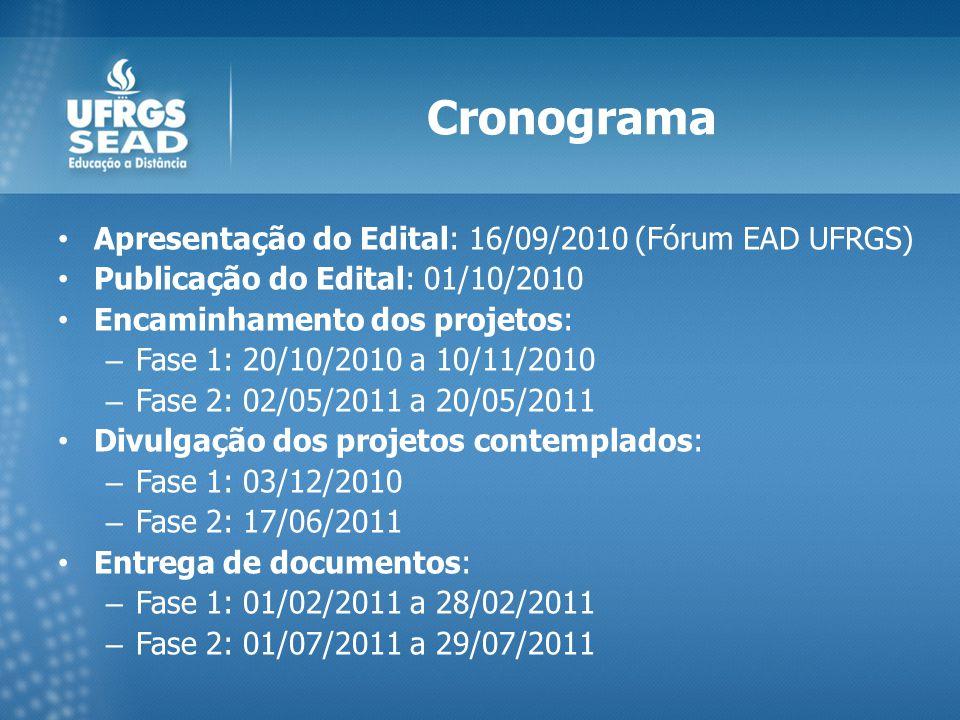 Cronograma Apresentação do Edital: 16/09/2010 (Fórum EAD UFRGS) Publicação do Edital: 01/10/2010 Encaminhamento dos projetos: – Fase 1: 20/10/2010 a 10/11/2010 – Fase 2: 02/05/2011 a 20/05/2011 Divulgação dos projetos contemplados: – Fase 1: 03/12/2010 – Fase 2: 17/06/2011 Entrega de documentos: – Fase 1: 01/02/2011 a 28/02/2011 – Fase 2: 01/07/2011 a 29/07/2011