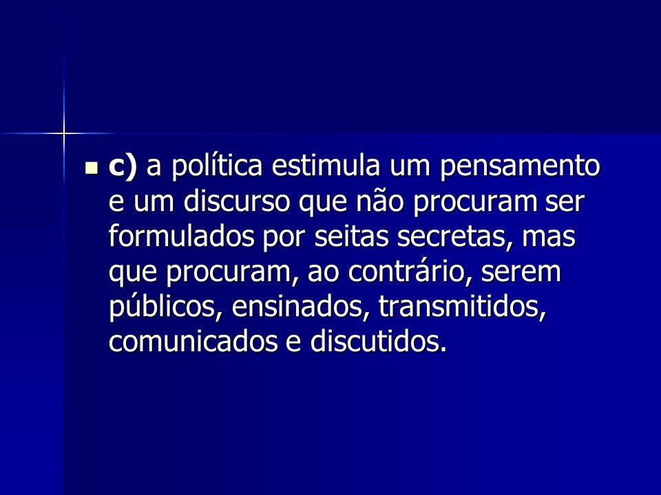 c) a política estimula um pensamento e um discurso que não procuram ser formulados por seitas secretas, mas que procuram, ao contrário, serem públicos, ensinados, transmitidos, comunicados e discutidos.