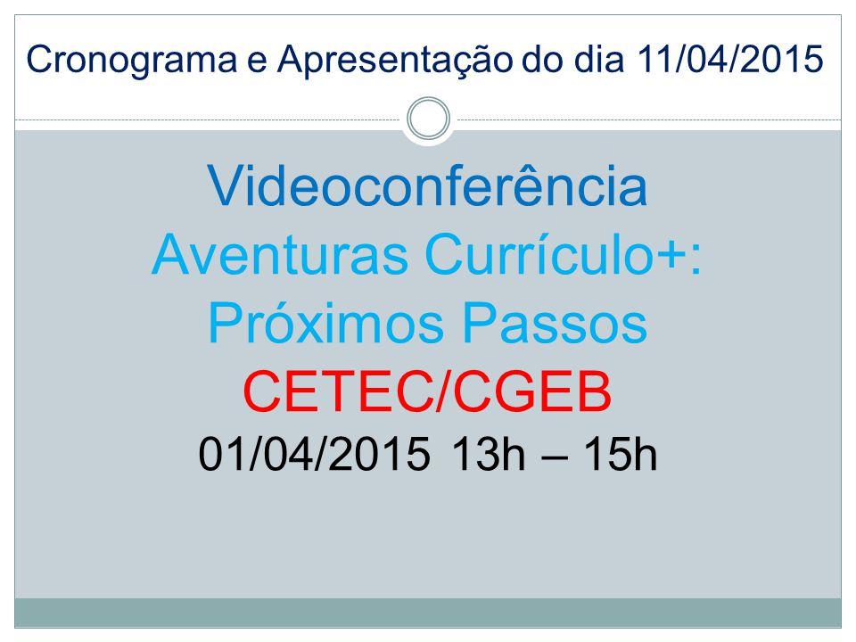 Videoconferência Aventuras Currículo+: Próximos Passos CETEC/CGEB 01/04/2015 13h – 15h Cronograma e Apresentação do dia 11/04/2015