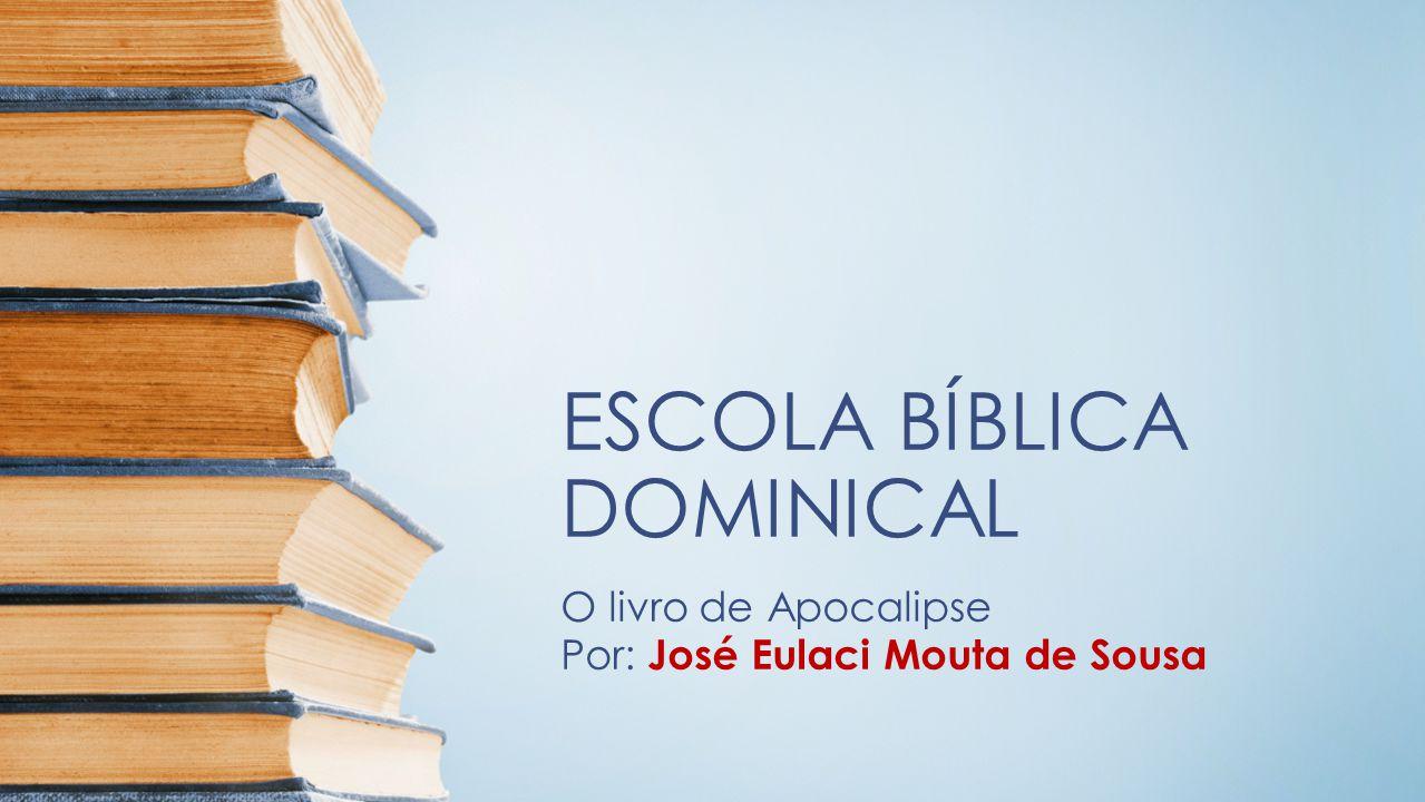 ESCOLA BÍBLICA DOMINICAL O livro de Apocalipse Por: José Eulaci Mouta de Sousa