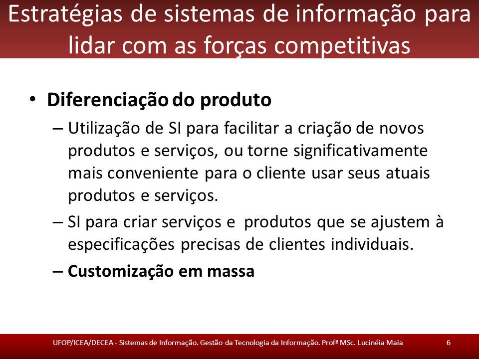 Estratégias de sistemas de informação para lidar com as forças competitivas Diferenciação do produto – Utilização de SI para facilitar a criação de novos produtos e serviços, ou torne significativamente mais conveniente para o cliente usar seus atuais produtos e serviços.