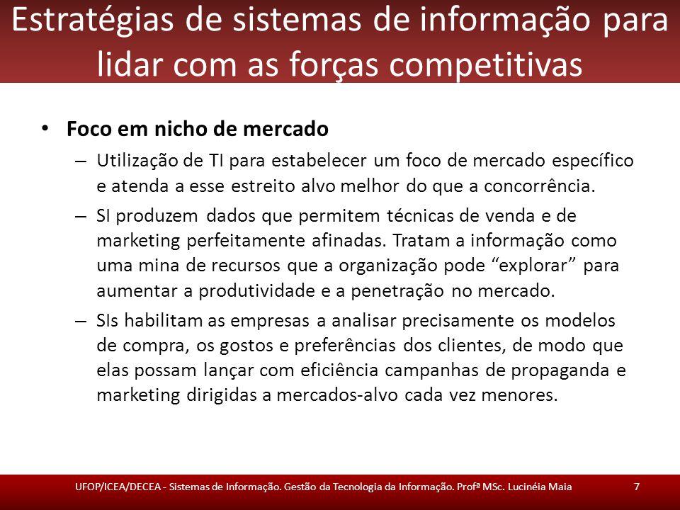 Estratégias de sistemas de informação para lidar com as forças competitivas Foco em nicho de mercado – Utilização de TI para estabelecer um foco de mercado específico e atenda a esse estreito alvo melhor do que a concorrência.