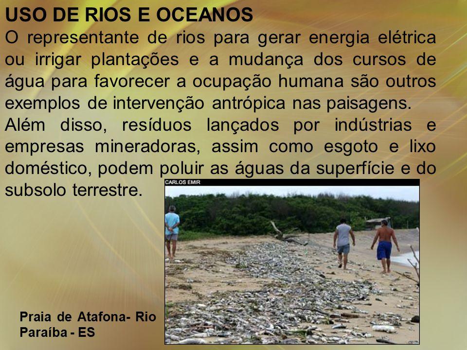 USO DE RIOS E OCEANOS O representante de rios para gerar energia elétrica ou irrigar plantações e a mudança dos cursos de água para favorecer a ocupação humana são outros exemplos de intervenção antrópica nas paisagens.