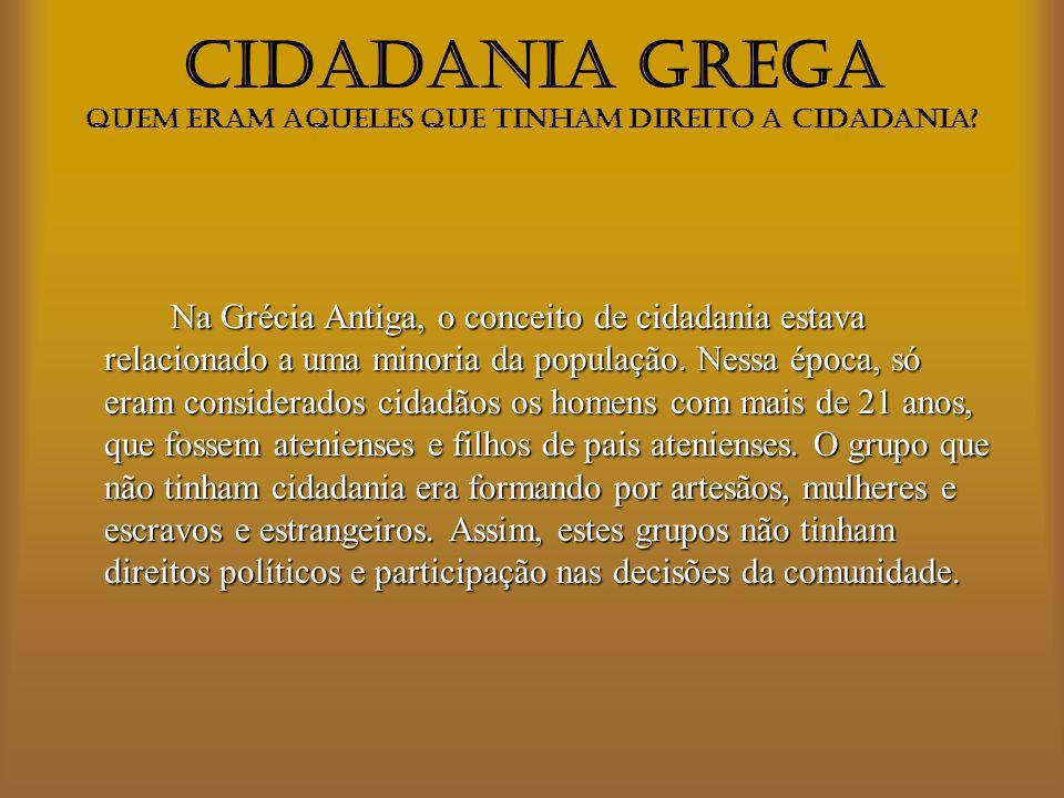 CIDADANIA GREGA Na Grécia, a cidadania era exercida diretamente pelo cidadão, que tinha o direito de propor e aprovar leis.