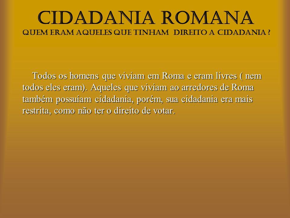 CIDADANIA ROMANA Quem não tinha o direito de cidadania, apenas não podia ter os privilégios dela.