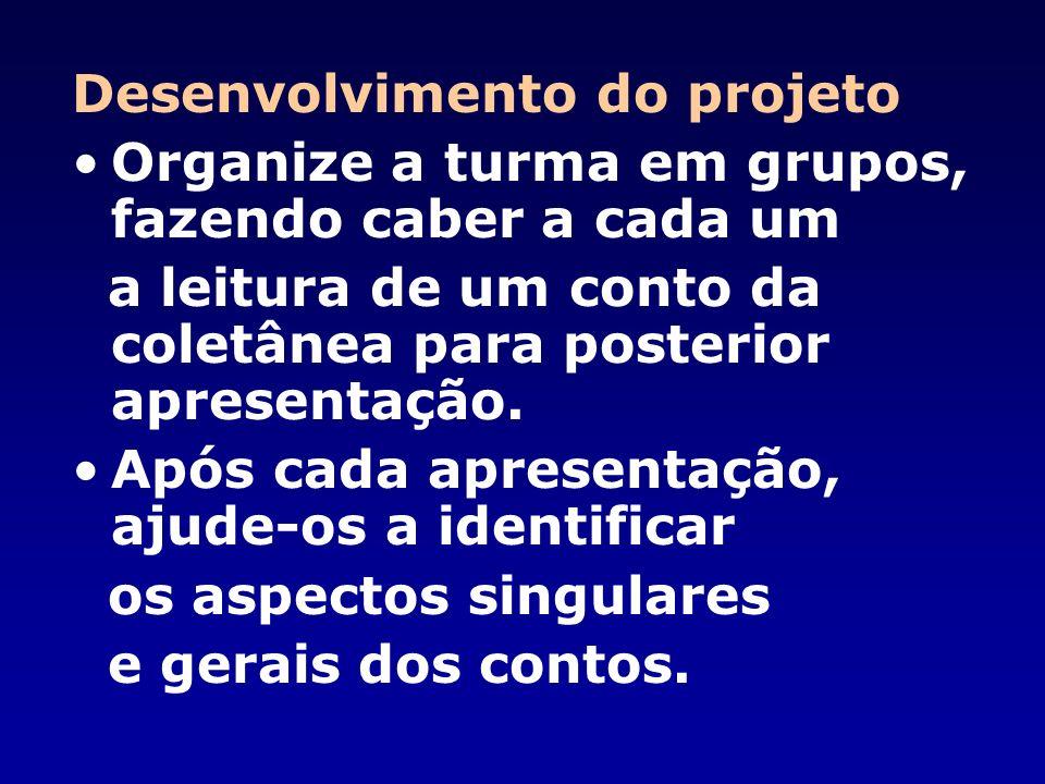 Desenvolvimento do projeto Organize a turma em grupos, fazendo caber a cada um a leitura de um conto da coletânea para posterior apresentação.