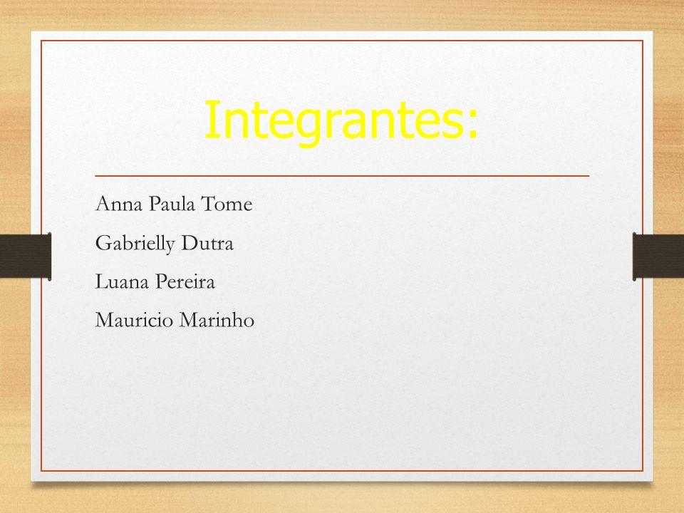 Integrantes: Anna Paula Tome Gabrielly Dutra Luana Pereira Mauricio Marinho