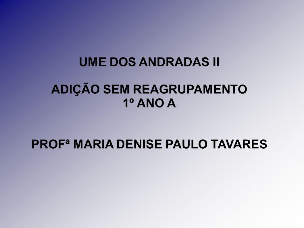 UME DOS ANDRADAS II ADIÇÃO SEM REAGRUPAMENTO 1º ANO A PROFª MARIA DENISE PAULO TAVARES