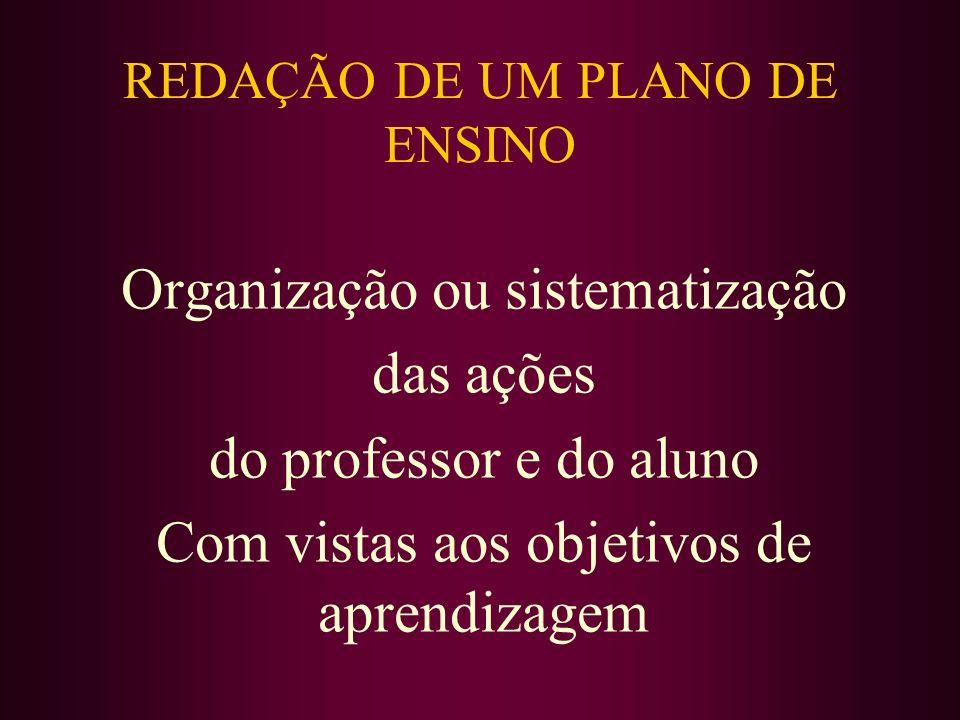 REDAÇÃO DE UM PLANO DE ENSINO Organização ou sistematização das ações do professor e do aluno Com vistas aos objetivos de aprendizagem