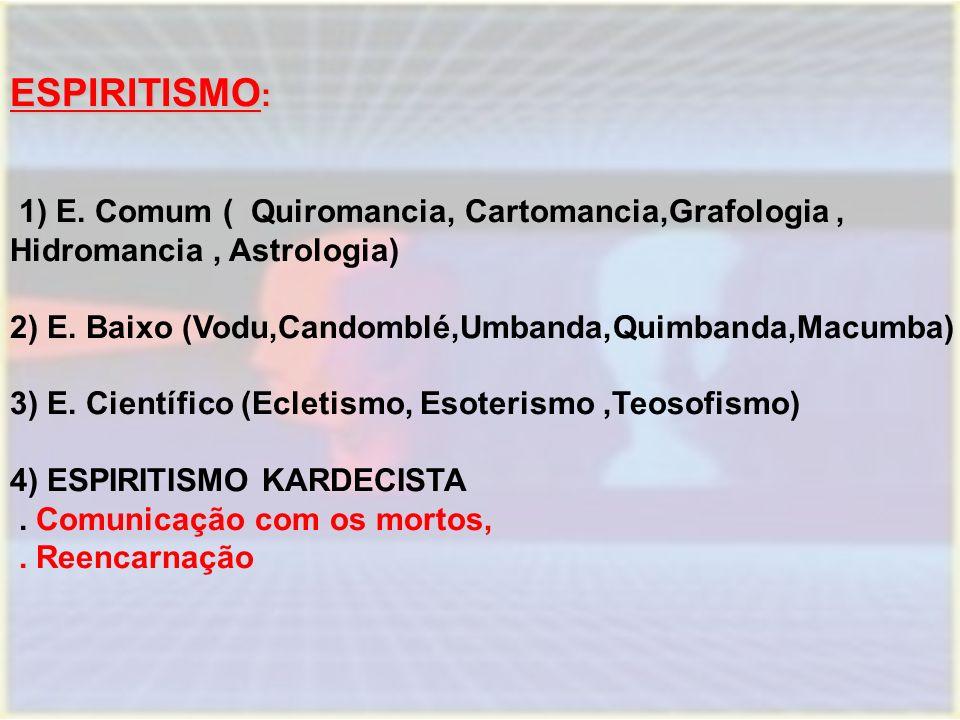 ESPIRITISMO : 1) E. Comum ( 1) E. Comum ( Quiromancia, Cartomancia,Grafologia, Hidromancia, Astrologia) 2) E. Baixo (Vodu,Candomblé,Umbanda,Quimbanda,