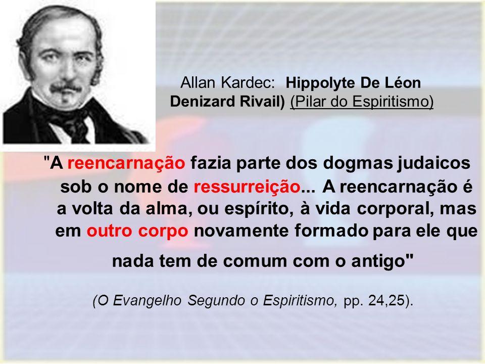 Allan Kardec: Hippolyte De Léon Denizard Rivail) (Pilar do Espiritismo) A reencarnação fazia parte dos dogmas judaicos sob o nome de ressurreição...