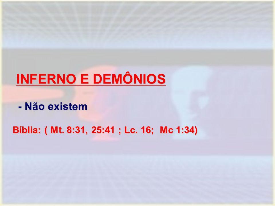 INFERNO E DEMÔNIOS INFERNO E DEMÔNIOS - Não existem Bíblia: ( Mt. 8:31, 25:41 ; Lc. 16; Mc 1:34)