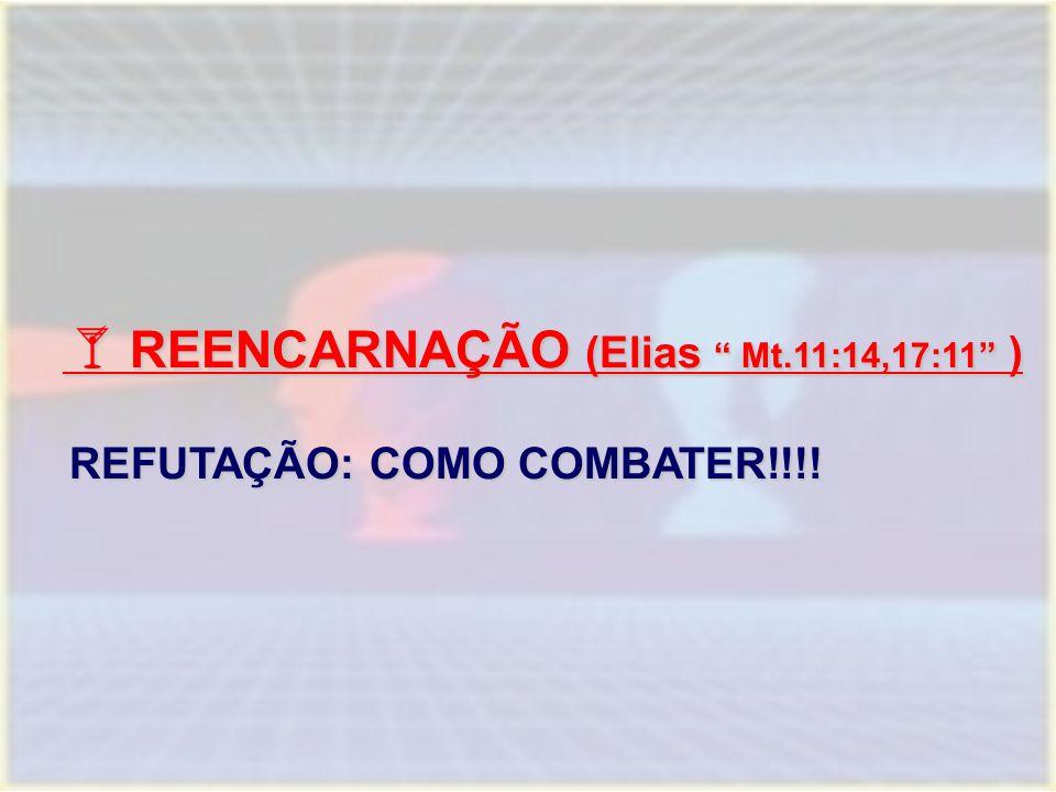  REENCARNAÇÃO (Elias Mt.11:14,17:11 )  REENCARNAÇÃO (Elias Mt.11:14,17:11 ) REFUTAÇÃO: COMO COMBATER!!!!