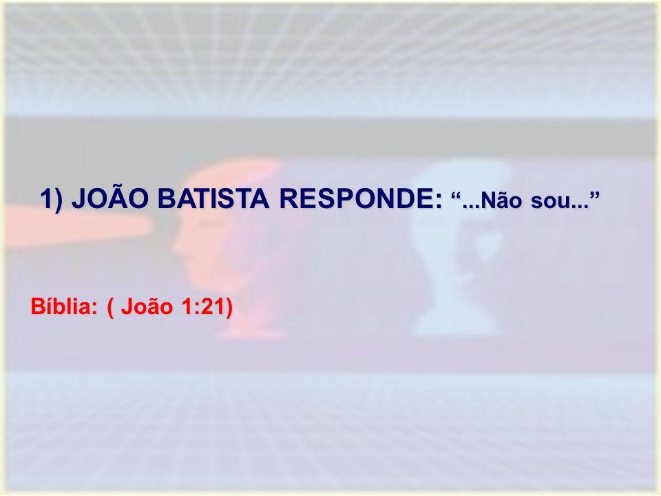 1) JOÃO BATISTA RESPONDE: ...Não sou... 1) JOÃO BATISTA RESPONDE: ...Não sou... Bíblia: ( João 1:21)