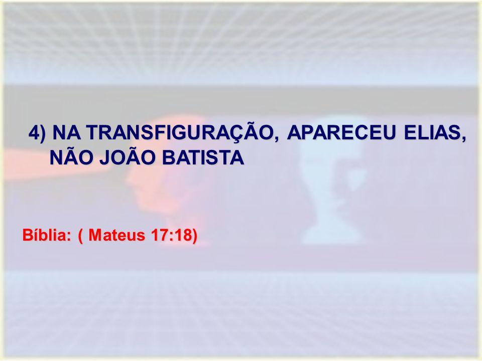 4) NA TRANSFIGURAÇÃO, APARECEU ELIAS, NÃO JOÃO BATISTA 4) NA TRANSFIGURAÇÃO, APARECEU ELIAS, NÃO JOÃO BATISTA Bíblia: ( Mateus 17:18)