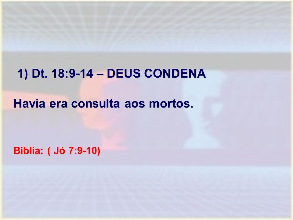 1) Dt. 18:9-14 – DEUS CONDENA 1) Dt. 18:9-14 – DEUS CONDENA Havia era consulta aos mortos. Bíblia: ( Jó 7:9-10)