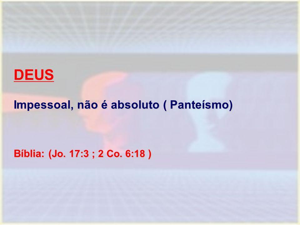 DEUS Impessoal, não é absoluto ( Panteísmo) Bíblia: ( Jo. 17:3 ; 2 Co. 6:18 )