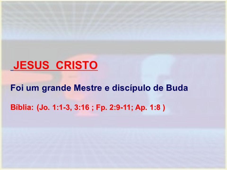 JESUS CRISTO JESUS CRISTO Foi um grande Mestre e discípulo de Buda Bíblia: ( Jo. 1:1-3, 3:16 ; Fp. 2:9-11; Ap. 1:8 )