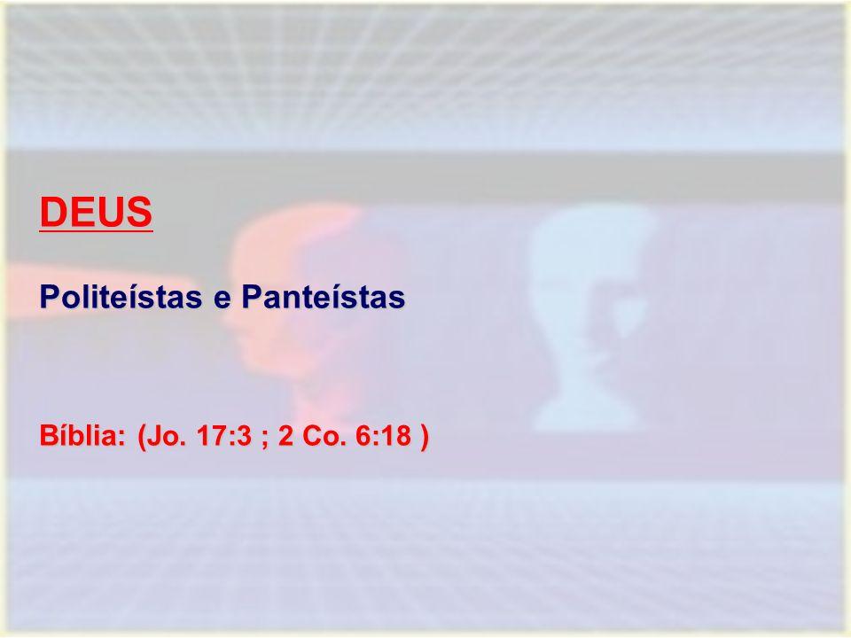 DEUS Politeístas e Panteístas Bíblia: ( Jo. 17:3 ; 2 Co. 6:18 )