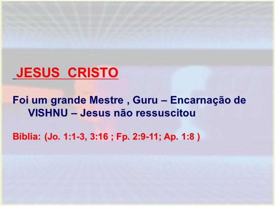 JESUS CRISTO JESUS CRISTO Foi um grande Mestre, Guru – Encarnação de VISHNU – Jesus não ressuscitou Bíblia: ( Jo. 1:1-3, 3:16 ; Fp. 2:9-11; Ap. 1:8 )