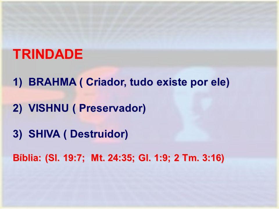TRINDADE 1)BRAHMA ( Criador, tudo existe por ele) 2)VISHNU ( Preservador) 3)SHIVA ( Destruidor) Bíblia: (Sl. 19:7; Mt. 24:35; Gl. 1:9; 2 Tm. 3:16)