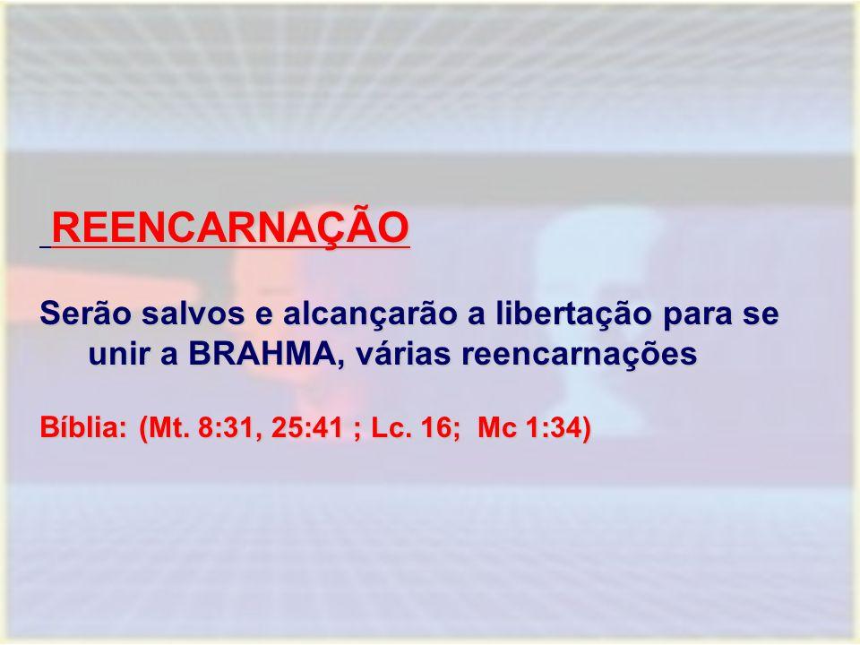 REENCARNAÇÃO REENCARNAÇÃO Serão salvos e alcançarão a libertação para se unir a BRAHMA, várias reencarnações Bíblia: ( Mt. 8:31, 25:41 ; Lc. 16; Mc 1:
