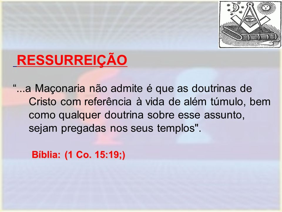 """RESSURREIÇÃO RESSURREIÇÃO Bíblia: (1 Co. 15:19; ) """"...a Maçonaria não admite é que as doutrinas de Cristo com referência à vida de além túmulo, bem co"""