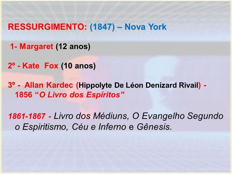 RESSURGIMENTO: (1847) – Nova York 1- 1- Margaret (12 anos) 2º - Kate Fox (10 anos) 3º - 3º - Allan Kardec ( Hippolyte De Léon Denizard Rivail ) - 1856