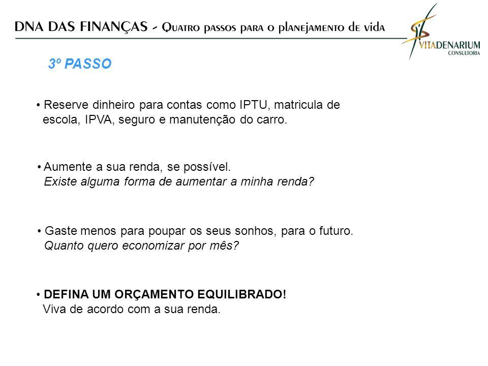 3º PASSO Reserve dinheiro para contas como IPTU, matricula de escola, IPVA, seguro e manutenção do carro. Aumente a sua renda, se possível. Existe alg