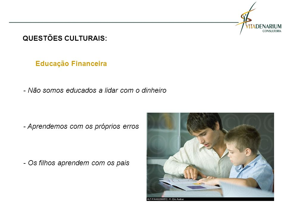 QUESTÕES CULTURAIS: Educação Financeira - Não somos educados a lidar com o dinheiro - Aprendemos com os próprios erros - Os filhos aprendem com os pai