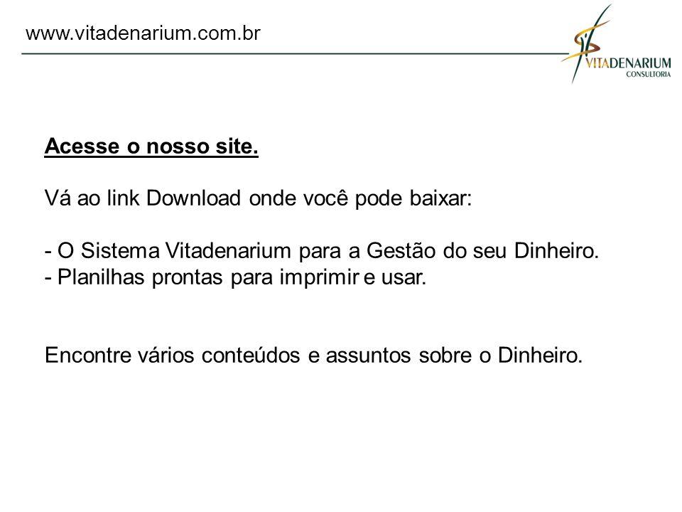 www.vitadenarium.com.br Acesse o nosso site. Vá ao link Download onde você pode baixar: - O Sistema Vitadenarium para a Gestão do seu Dinheiro. - Plan