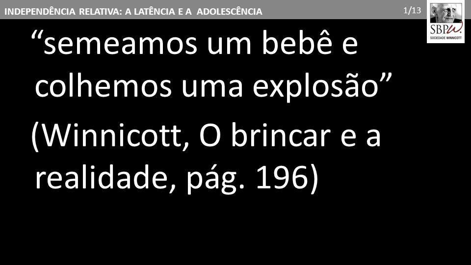"""INDEPENDÊNCIA RELATIVA: A LATÊNCIA E A ADOLESCÊNCIA """"semeamos um bebê e colhemos uma explosão"""" (Winnicott, O brincar e a realidade, pág. 196) 1/13"""