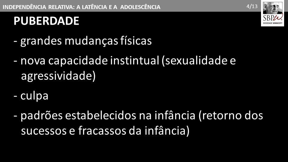 INDEPENDÊNCIA RELATIVA: A LATÊNCIA E A ADOLESCÊNCIA PUBERDADE - grandes mudanças físicas - nova capacidade instintual (sexualidade e agressividade) -