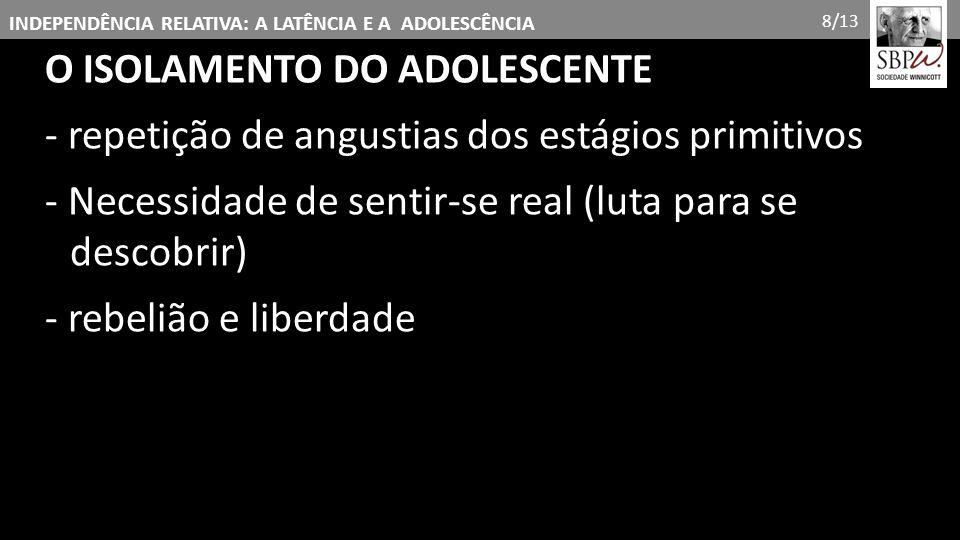 INDEPENDÊNCIA RELATIVA: A LATÊNCIA E A ADOLESCÊNCIA O ISOLAMENTO DO ADOLESCENTE - repetição de angustias dos estágios primitivos - Necessidade de sent