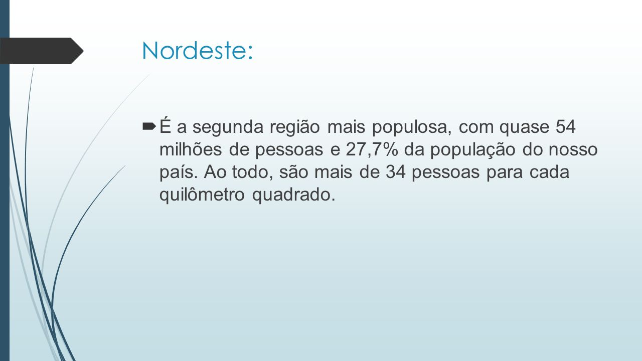 Nordeste:  É a segunda região mais populosa, com quase 54 milhões de pessoas e 27,7% da população do nosso país. Ao todo, são mais de 34 pessoas para