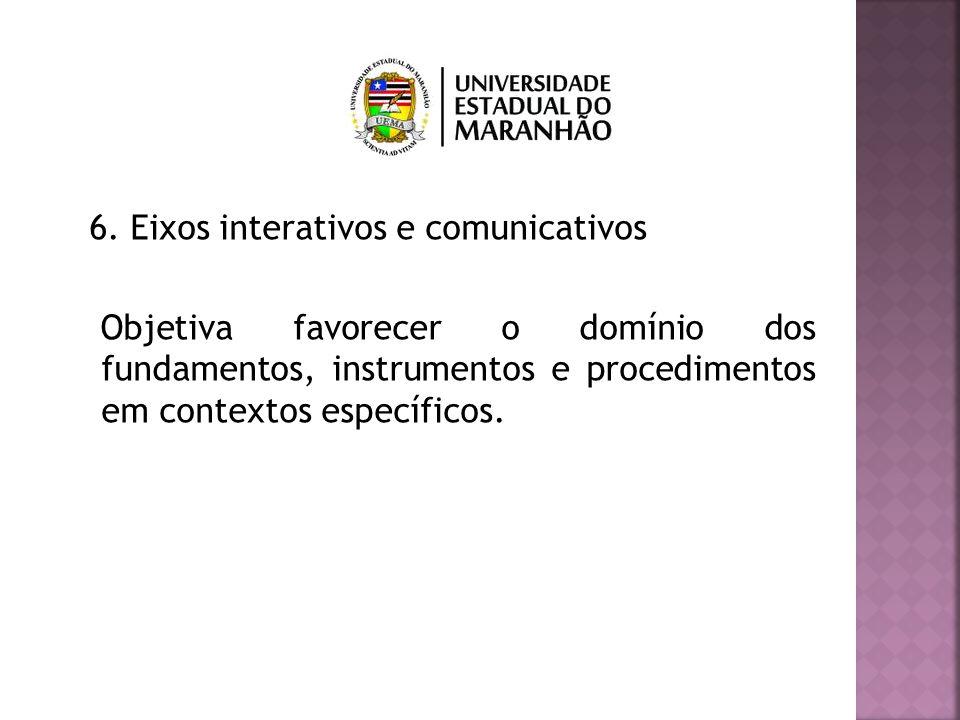 6. Eixos interativos e comunicativos Objetiva favorecer o domínio dos fundamentos, instrumentos e procedimentos em contextos específicos.