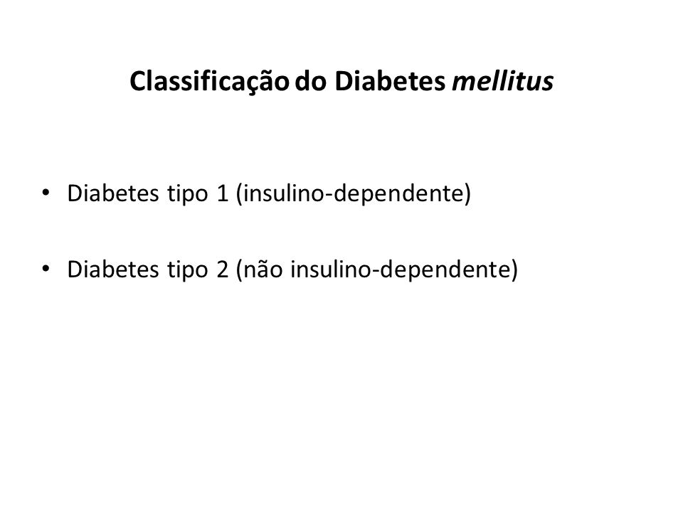 Classificação do Diabetes mellitus Diabetes tipo 1 (insulino-dependente) Diabetes tipo 2 (não insulino-dependente)