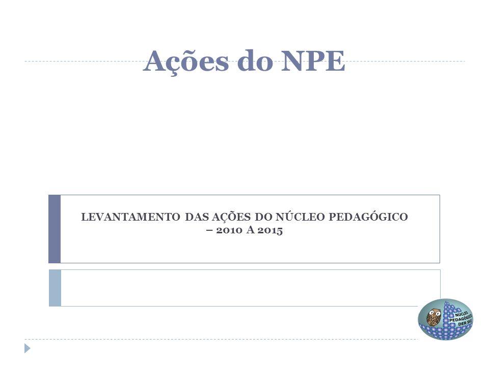 LEVANTAMENTO DAS AÇÕES DO NÚCLEO PEDAGÓGICO – 2010 A 2015 Ações do NPE
