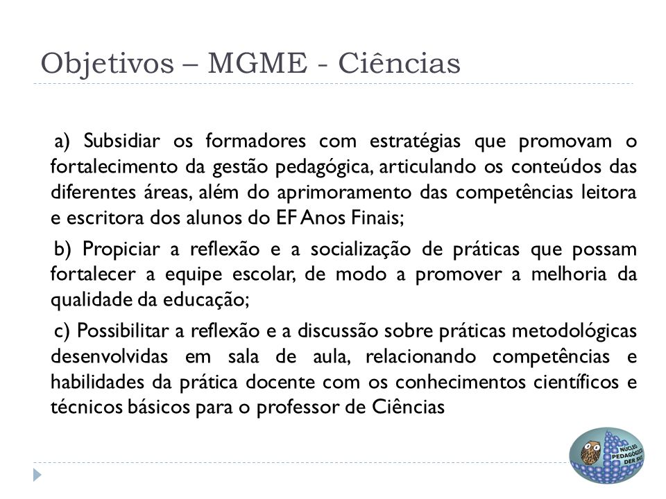 Objetivos – MGME - Ciências a) Subsidiar os formadores com estratégias que promovam o fortalecimento da gestão pedagógica, articulando os conteúdos da