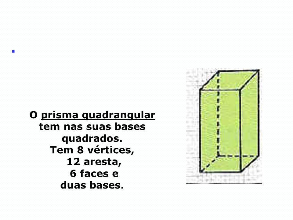 . O prisma quadrangular tem nas suas bases quadrados. Tem 8 vértices, 12 aresta, 6 faces e duas bases.