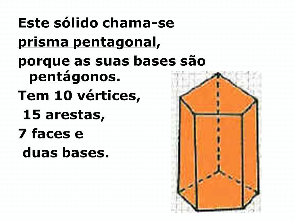 Este sólido chama-se prisma pentagonal, porque as suas bases são pentágonos. Tem 10 vértices, 15 arestas, 7 faces e duas bases.