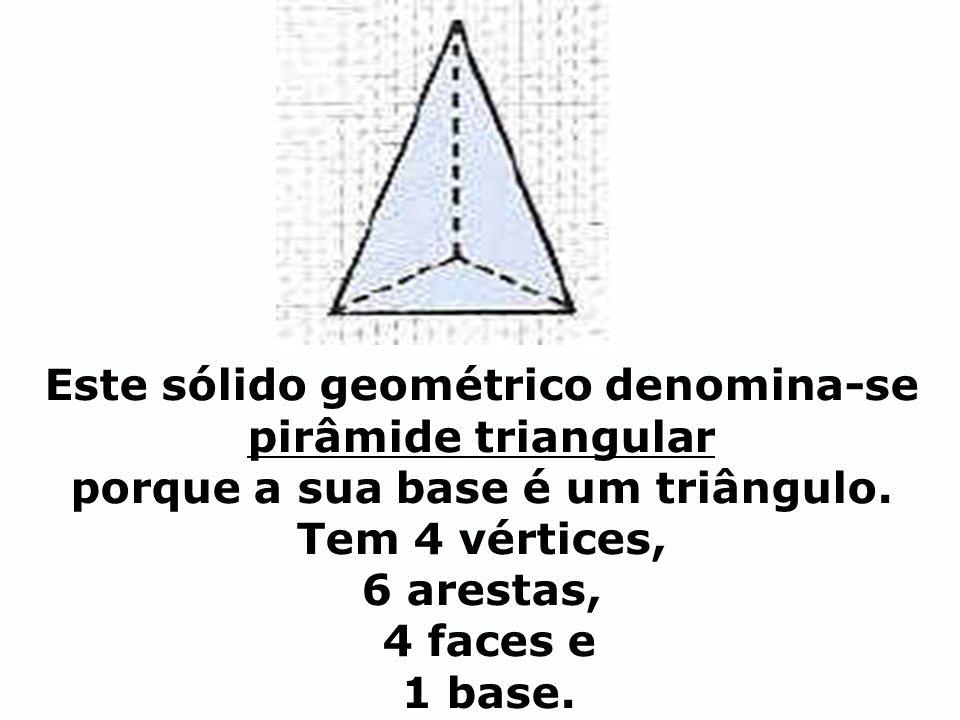 Este sólido geométrico denomina-se pirâmide triangular porque a sua base é um triângulo. Tem 4 vértices, 6 arestas, 4 faces e 1 base.