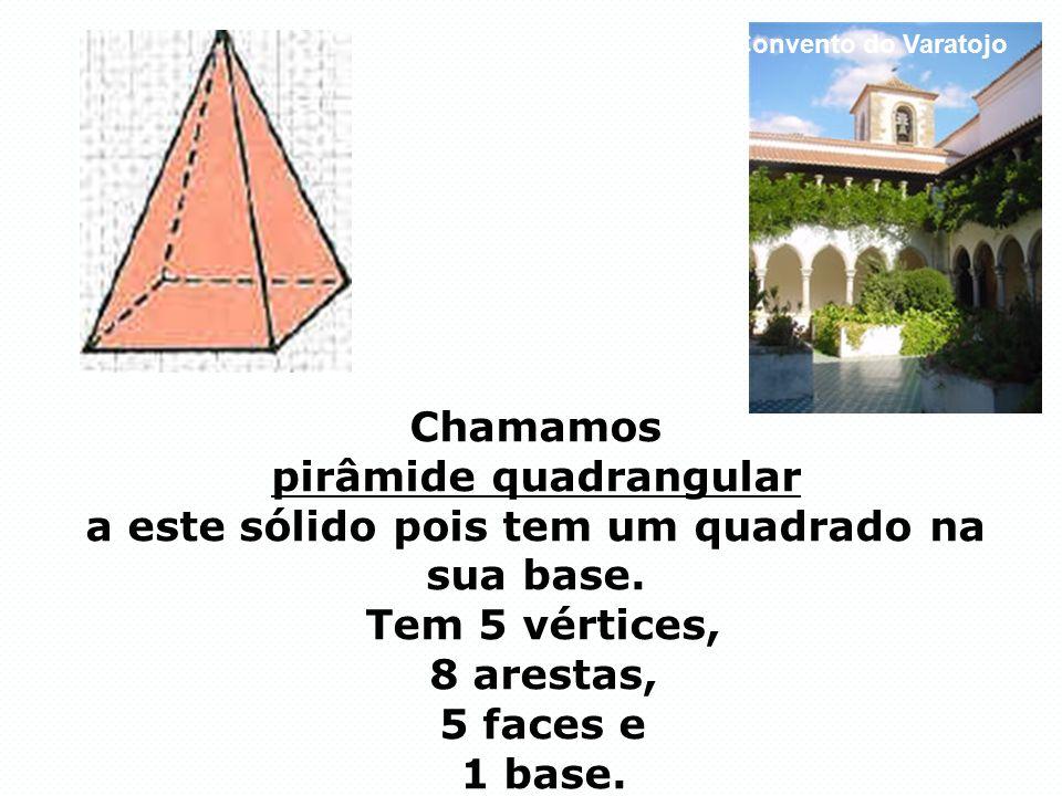 Chamamos pirâmide quadrangular a este sólido pois tem um quadrado na sua base. Tem 5 vértices, 8 arestas, 5 faces e 1 base. Convento do Varatojo