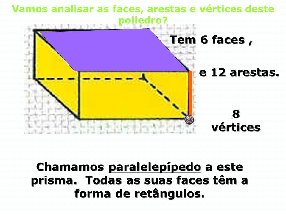 Chamamos paralelepípedo a este prisma. Todas as suas faces têm a forma de retângulos. Tem 6 faces, Tem 6 faces, 8 vértices 8 vértices e 12 arestas. e