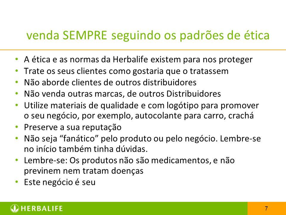 7 venda SEMPRE seguindo os padrões de ética A ética e as normas da Herbalife existem para nos proteger Trate os seus clientes como gostaria que o trat
